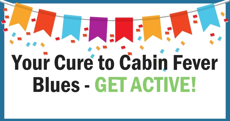 Your Cure to Cabin Fever – Get Active