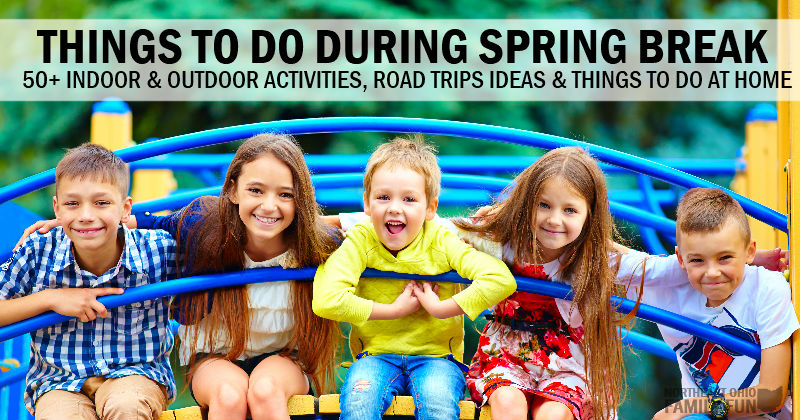Things to Do During Spring Break – 50+ Fun Filled Ideas